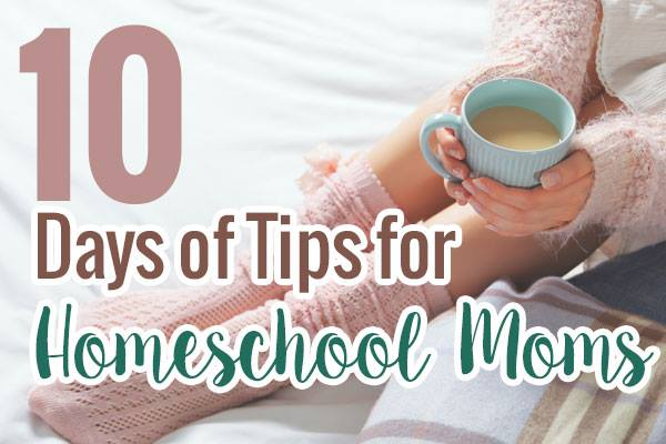 10 Days of Tips for Homeschool Moms
