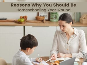 Reasons Why You Should Be Homeschooling Year Round
