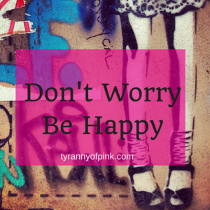 Don't Worry Be Happy | Tyranny of Pink