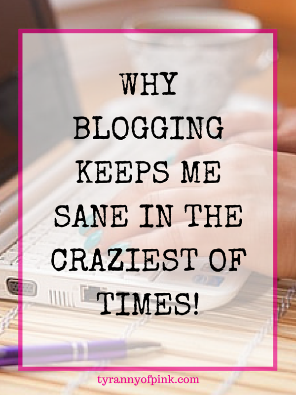 Why blogging keeps me sane in the craziest of times! - Tyranny of Pink