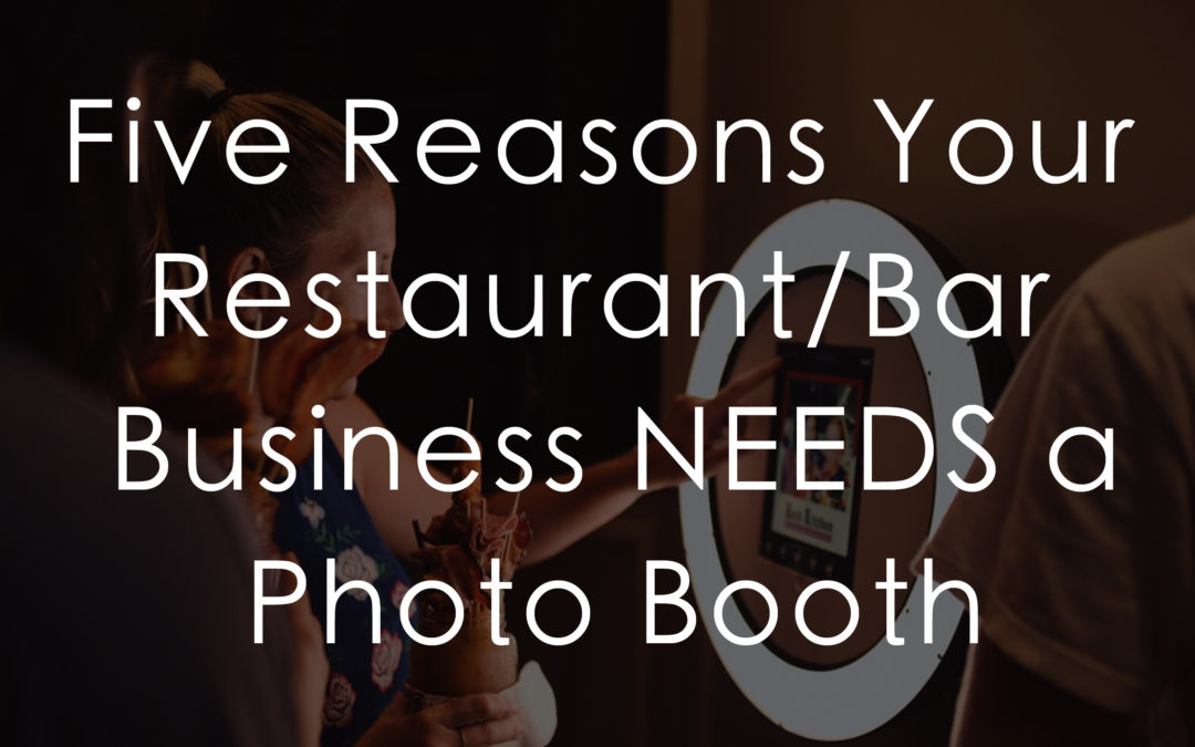 Five Reasons Your Restaurant/Bar Business NEEDS a Photo Booth!