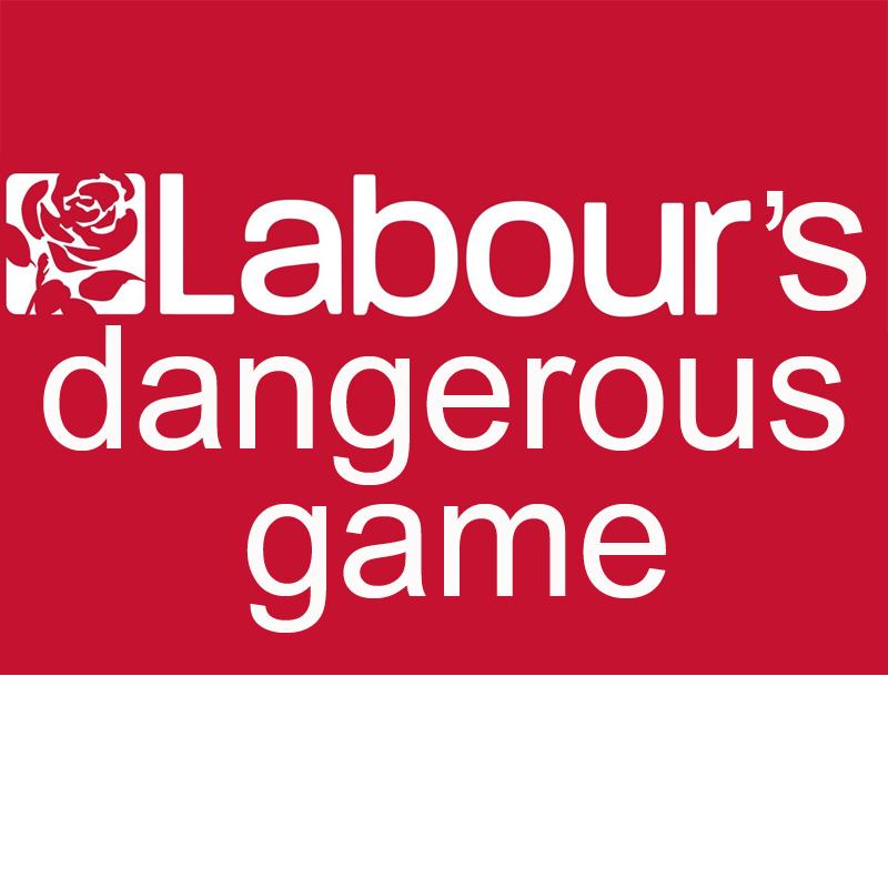 Labour party dangerous game