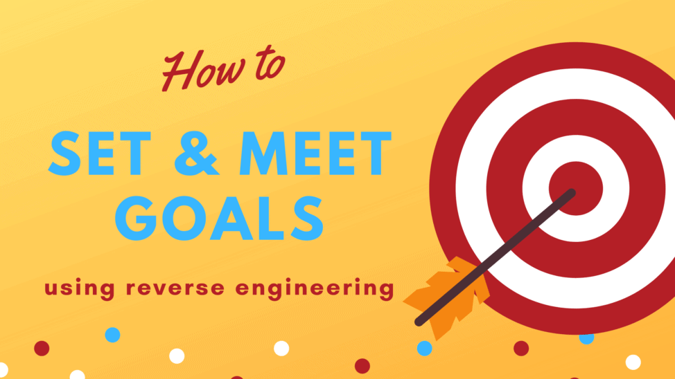 how to set goals and meet them using reverse engineering