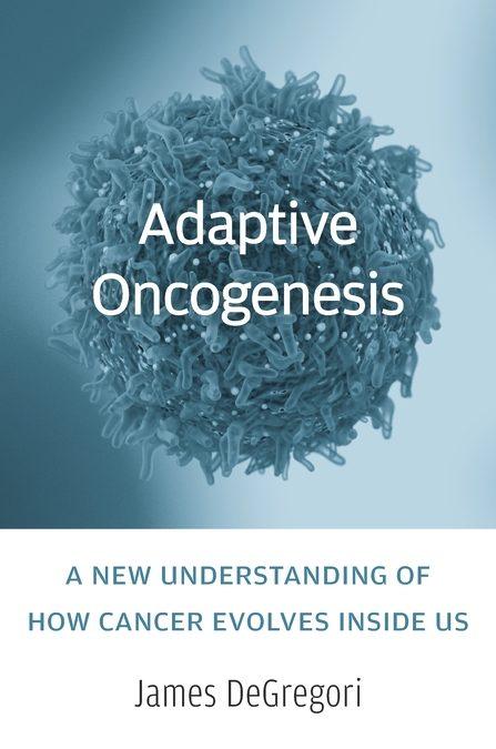 Adaptive Oncogenesis: How Cancer Evolves inside Us byJames DeGregori
