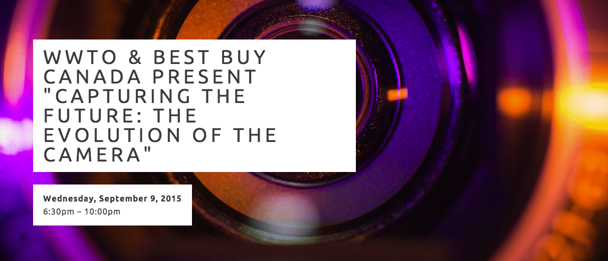 """WWTO & BEST BUY CANADA PRESENT """"CAPTURING THE FUTURE: THE EVOLUTION OF THE CAMERA"""""""