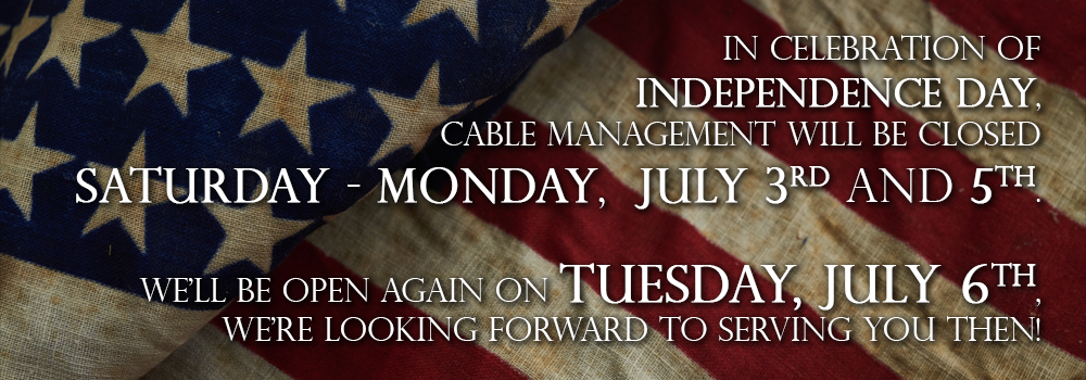 In celebration of Independence Day, Cable Management will be closed Saturday - Monday, July 3rd and 5th. We'll be open again on Tuesday, July 6th, we're looking forward to serving you then!