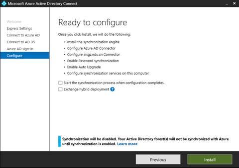 """计算机生成了可选文字: 本 Microsoft Azure Active Directory Connect Welcome apress Settings Connect to Azure AD Connect to AD DS Azure AD Slgn-ln Configure Ready to configure Onceyou click 的 st 《 we """" do the following: 的 st 《 the synchronization engine Configure Azure AD Connector Configure alsg.edu/cn Connector Enable Password synchronization Enable Auto upgrade Configure synchronization servlces on this computer 囗 Start the synchronization process when configuration completes 囗 Exchange hybrid deploymen Synchronization will be disabled. Your Active Directory forest(s) will not be synchronized with Azure until synchronization is enabled. Learn m 0 re preVlOUS Install"""
