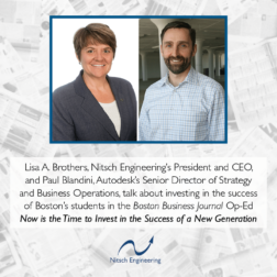 Lisa A. Brothers, Nitsch Engineering's President and CEO, and Paul Blandini, Autodesk's Senior Director of Strategy and Business Operations, talk about investing in the success of Boston's students in the Boston Business Journal Op-Ed Now is the Time to Invest in the Success of a New Generation