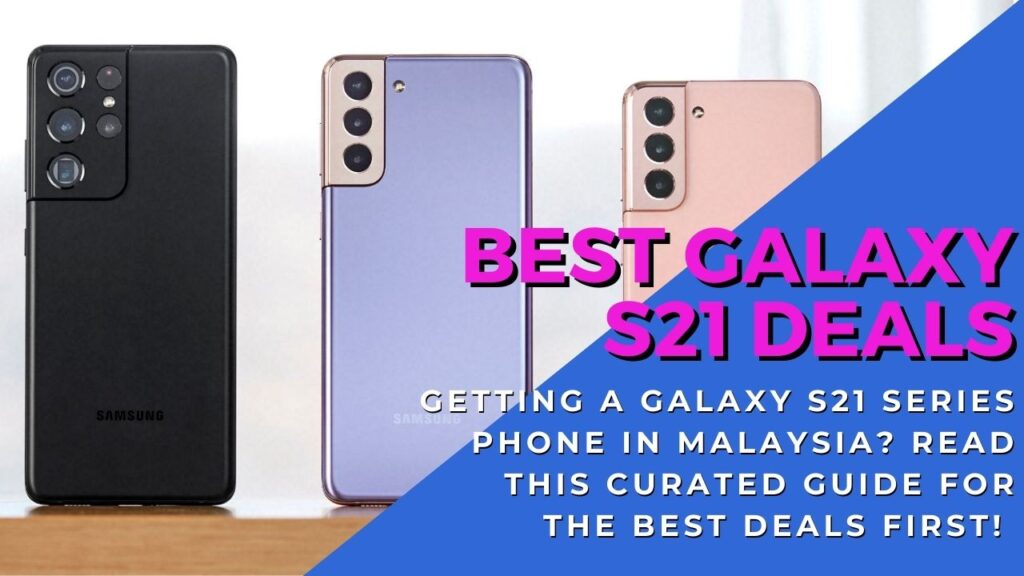 Buying a Samsung Galaxy S21 in Malaysia? Read this special guide to the best Galaxy S21 deals 2