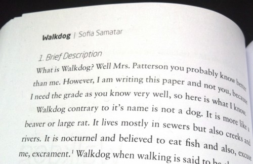 Photo of Sofia Samatar's story in Kaleidoscope Transcript: Walkdog / Sofia Samatar 1. Brief Description What is Walkdog? Well Mrs. Patterson you probably know better than me. However, I am writing this paper and not you, because I need the grade as you know very well, so here is what I know.  Walkdog contrary to it's name is not a dog. It is more like a beaver or large rat. It lives mostly in sewers, but also creeks and rivers. It is nocturnel and believed to eat fish and also, excuse me, excrament.