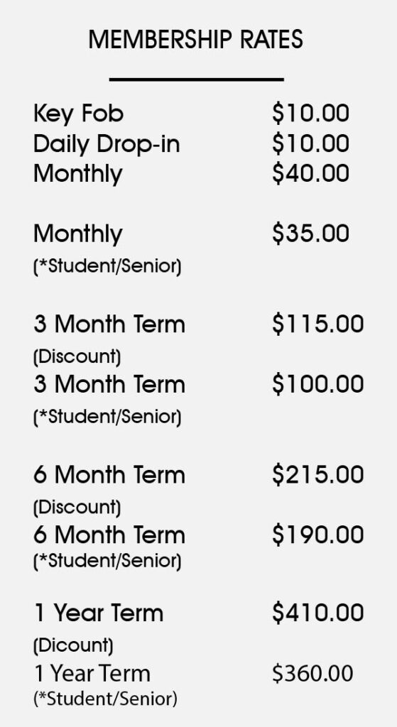 Membership Rates Key Fob$10.00 Daily Drop-in$10.00 Monthly$40.00 Monthly (*Student/Senior)$35.00 3 Month term Term (Discount)$115.00 3 Month term (*Student/Senior)$100.00 6 Month Term (Discount)$215.00 6 Month Term (*Student/Senior)$190.00 1 Year Term (Discount)$410.00 1 Year Term (*Student/Senior)$360.00