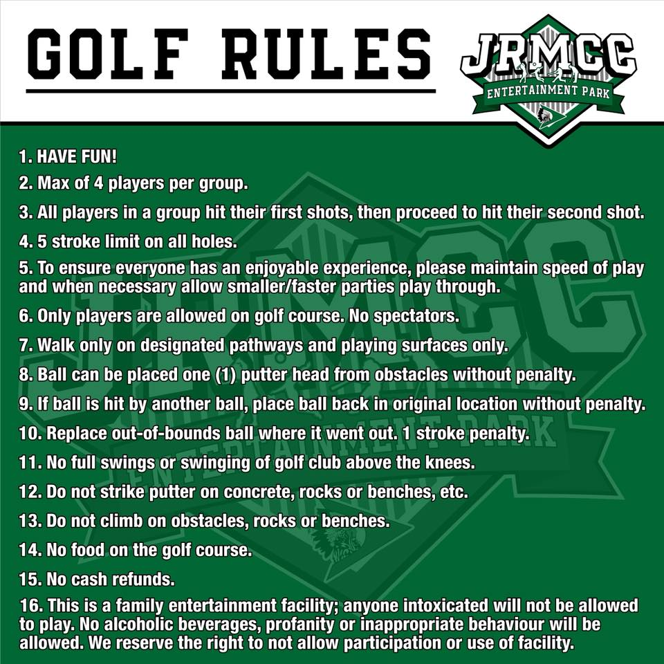 Golf rules 1. Have fun! 2. Max of 4 players per group. 3. All players in a group hit their first shots, then proceed to hit their second shot. 4. 5 stroke limit on all holes. 5. To ensure everyone has an enjoyable experience, please maintain speed of play and when necessary allow smaller/faster parties to play through. 6. Only players are allowed on the golf course. No spectators. 7. Walk only on designated pathways and player surfaces only. 8. Balls can be placed (1) putter head from obstacles without penalty. 10. Replace out-of-bounds ball where it went out. 1 stroke penalty. 11. No full swings or swinging the golf club above the knees. 12. Do not strike putter on concrete, rocks or benches, etc. 13. Do not climb on obstacles, rocks or benches. 14. No food on the golf course. 15. No cash refunds. 16. This is a family entertainment facility; anyone intoxicated will not be allowed to play. No alcoholic beverages, profanity or inappropriate behavior will be allowed. We reserves the right to not allow participation or use of facility.