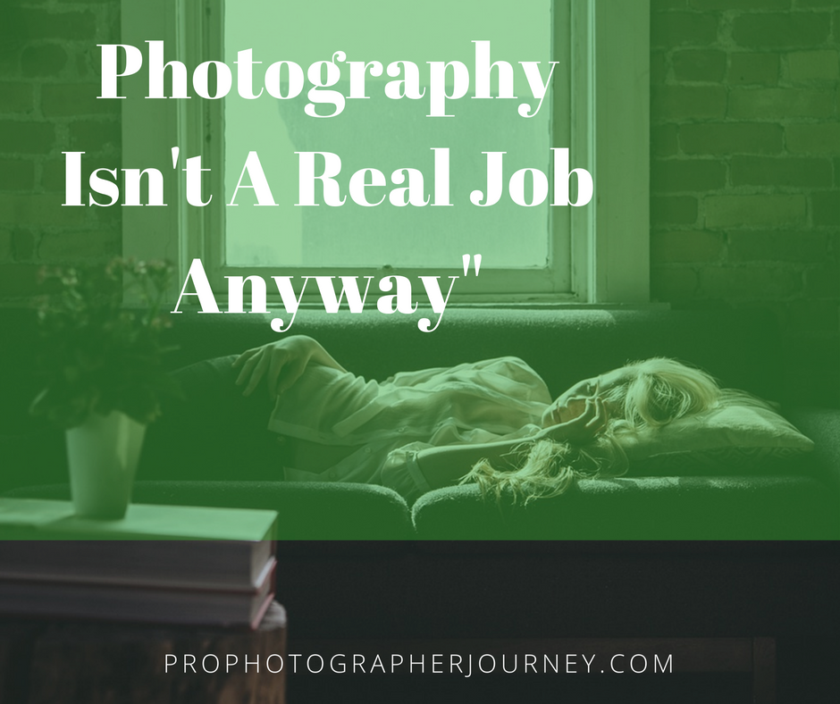 """""""Photography Isn't A Real Job Anyway"""""""