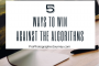 5 Ways to Win Against the Algorithms