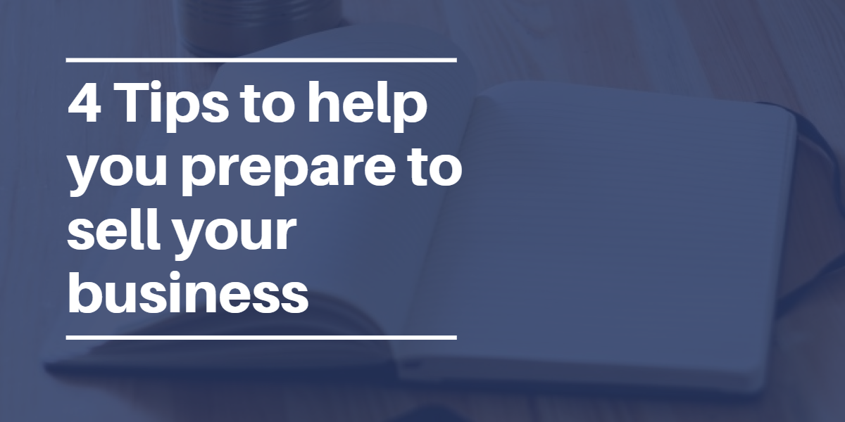 4 tips to help you prepare to sell your business