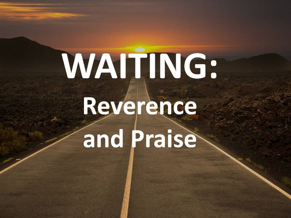 Waiting: Reverence and Praise