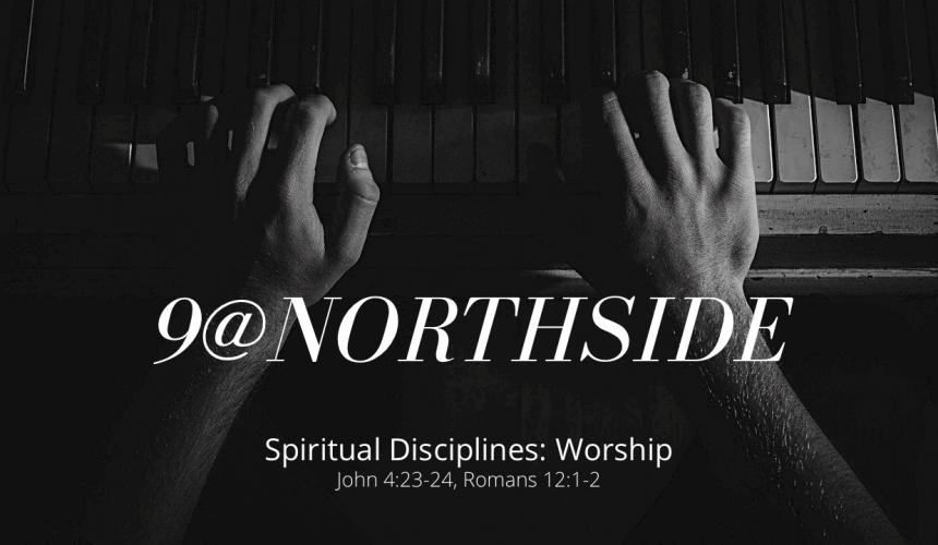 9@Northside • Spiritual Discipline: Worship