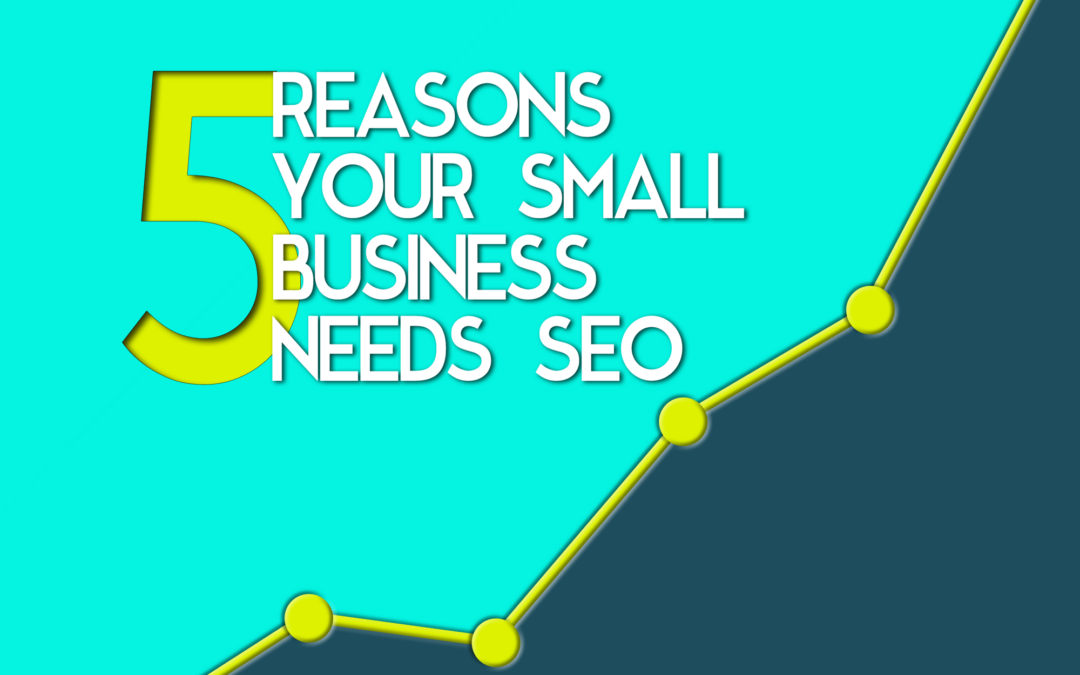 5 Reasons Your Small Business Needs Great SEO