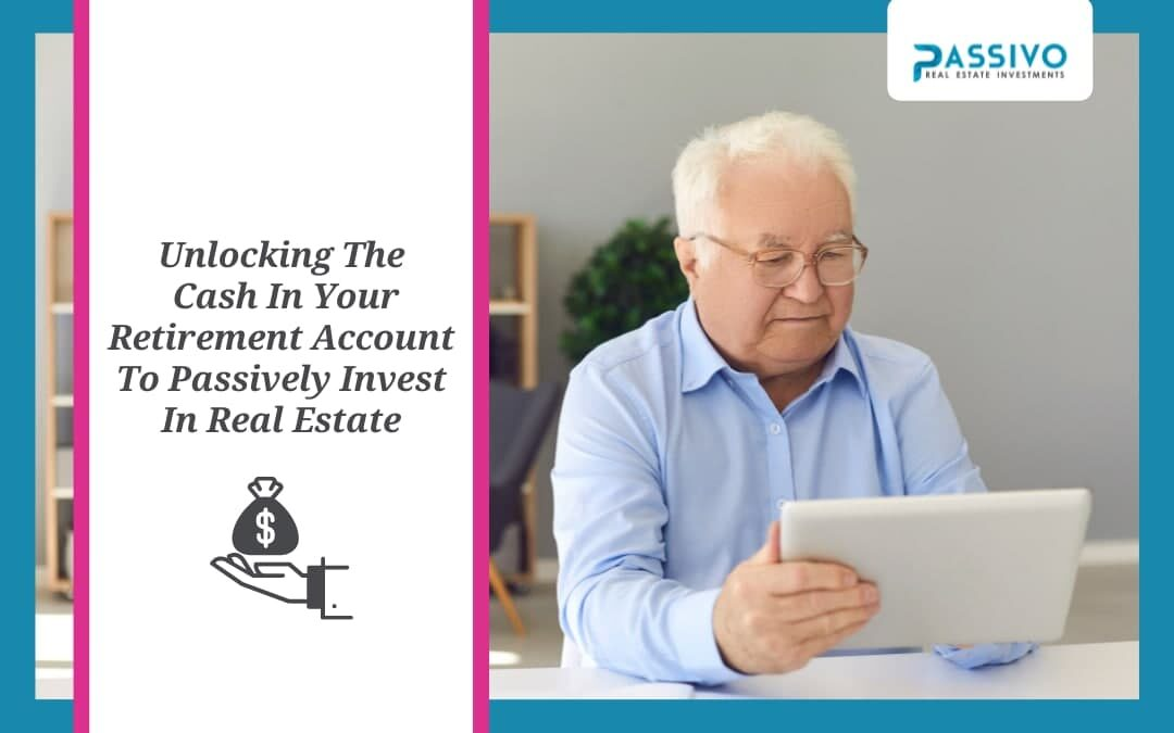 Unlocking The Cash In Your Retirement Account To Passively Invest In Real Estate