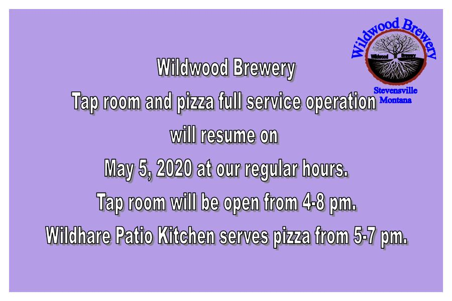 Wildwood Brewery tap room and pizza full service operation will resume on Tuesday, May 5, 2020 at our regular hours. Tap room will be open from 4-8 pm. Wildhare Patio Kitchen serves pizza from 5-7 pm. Call in for your to-go order 406-777-2855