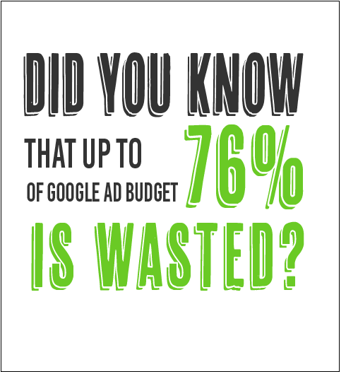 Did you know that up to 76{de986139701d01f24947f88bb2398730861201e5d044806aa1e7c0c01a49d4d0} of a Google Ad budget is wasted?