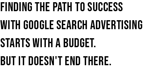 Finding the path to success with google search advertising starts with a budget.  But it doesn't end there.
