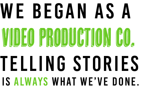 We began as a video production co.  Telling stories is always what we've done.
