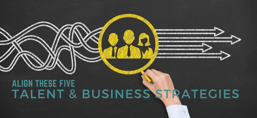 Align These Five Talent and Business Strategies