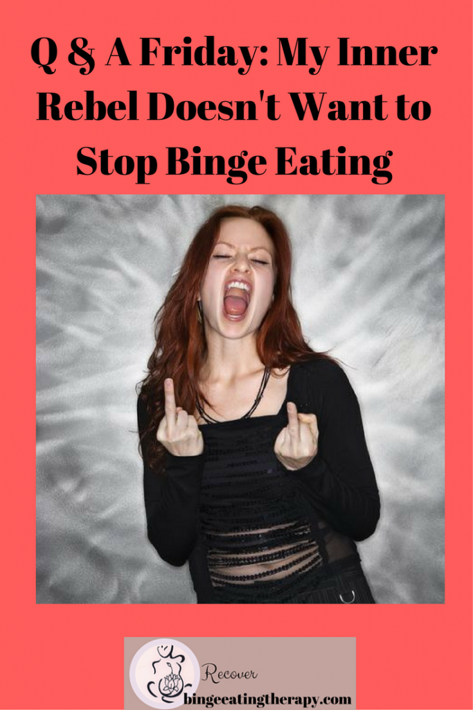 Q & A Friday- My Inner Rebel Doesn't Want to Stop Binge Eating