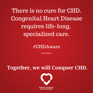There is no cure for CHD. Congenital Heart Disease requires life-long specialized care.