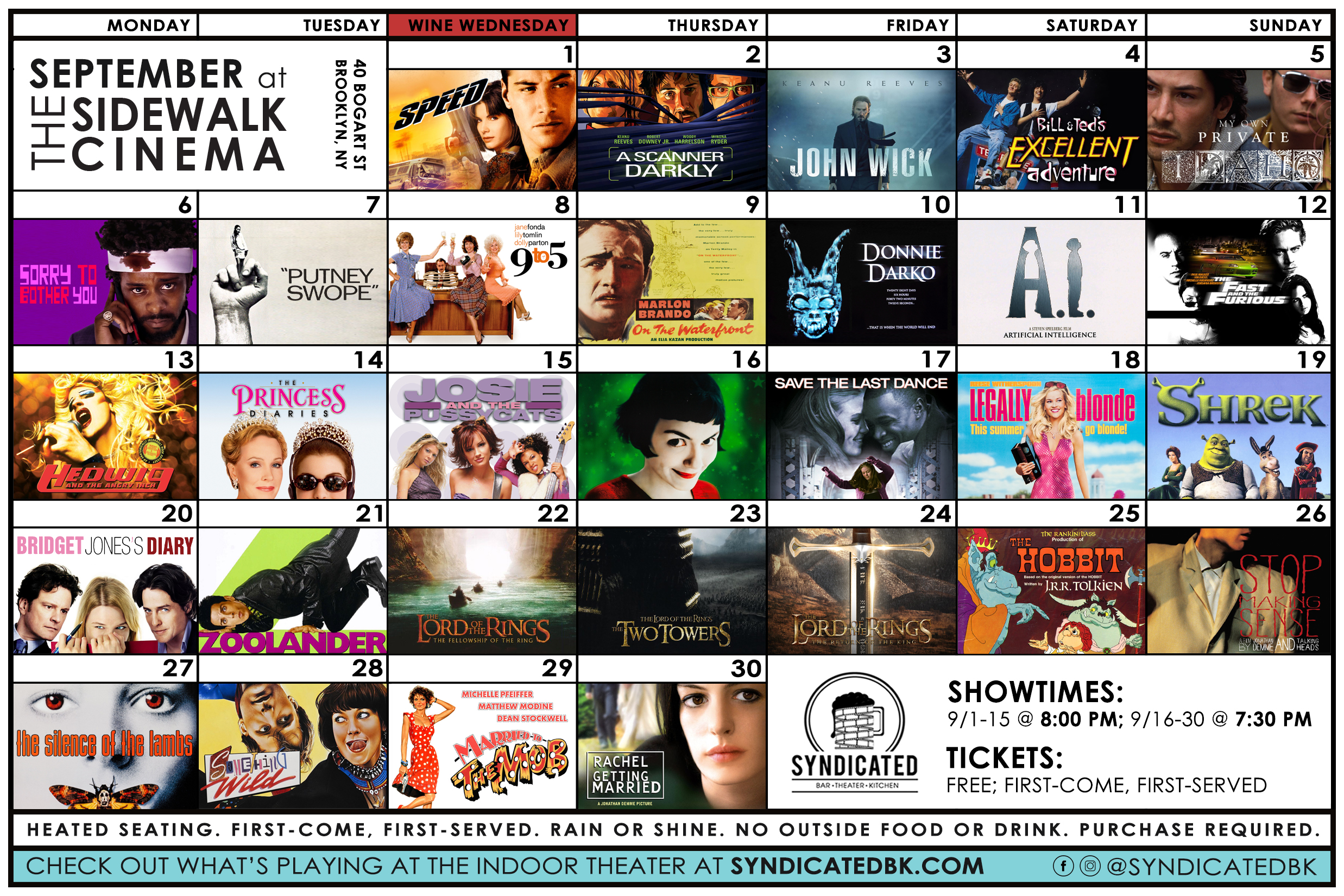 September Sidewalk Cinema Schedule   September 1st – Speed   2nd – A Scanner Darkly   3rd – John Wick   4th – Bill and Ted's Excellent Adventure   5th – My Own Private Idaho   6th – Sorry to Bother You   7th – Putney Swope   8th – 9 to 5   9th – On the Waterfront   10th – Donnie Darko   11th – A.I. Artificial Intelligence   12th – The Fast and the Furious   13th – Hedwig and the Angry Inch   14th – The Princess Diaries   15th – Josie and the Pussycats   16th – Undisclosed French Film   17th – Save the Last Dance   18th – Legally Blonde   19th – Shrek   20th – Bridget Jones's Diary   21st – Zoolander   22nd – The Lord of the Rings: The Fellowship of the Ring   23rd – The Lord of the Rings: The Two Towers   24th – The Lord of the Rings: The Return of the King   25th – The Hobbit (1977)   26th – Stop Making Sense   27th – The Silence of the Lambs   28th – Something Wild   29th – Married to the Mob   30th – Rachel Getting Married