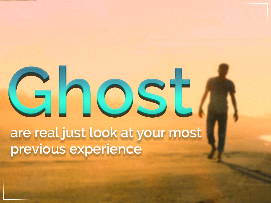 Ghost are real just look at your most previous experience