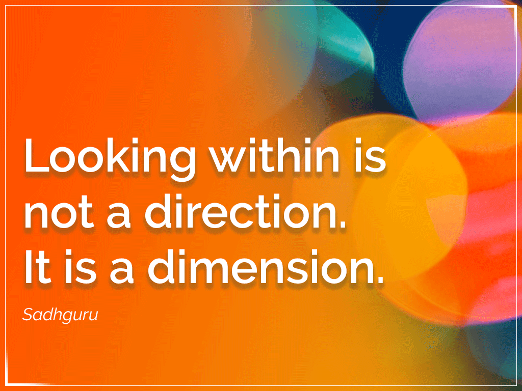 Looking within is not a direction. It is a dimension.