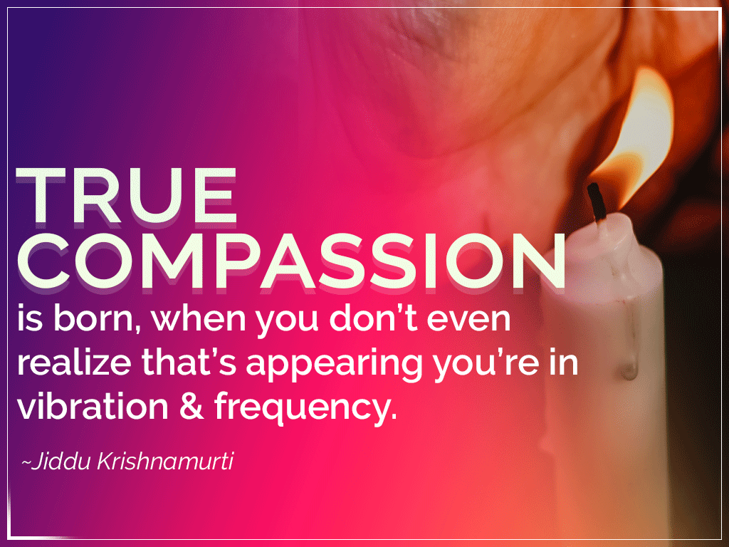 True compassion is born, when you don't even realize that's appearing you're in vibration & frequency.