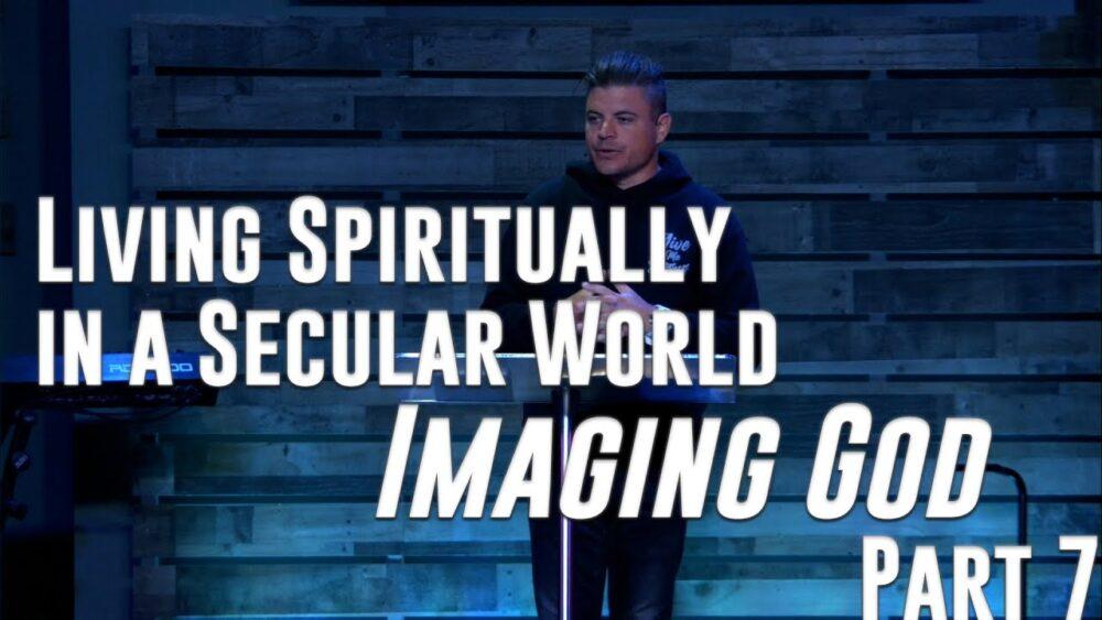 Living Spiritually in a Secular World - Part 7 - Imaging God Image