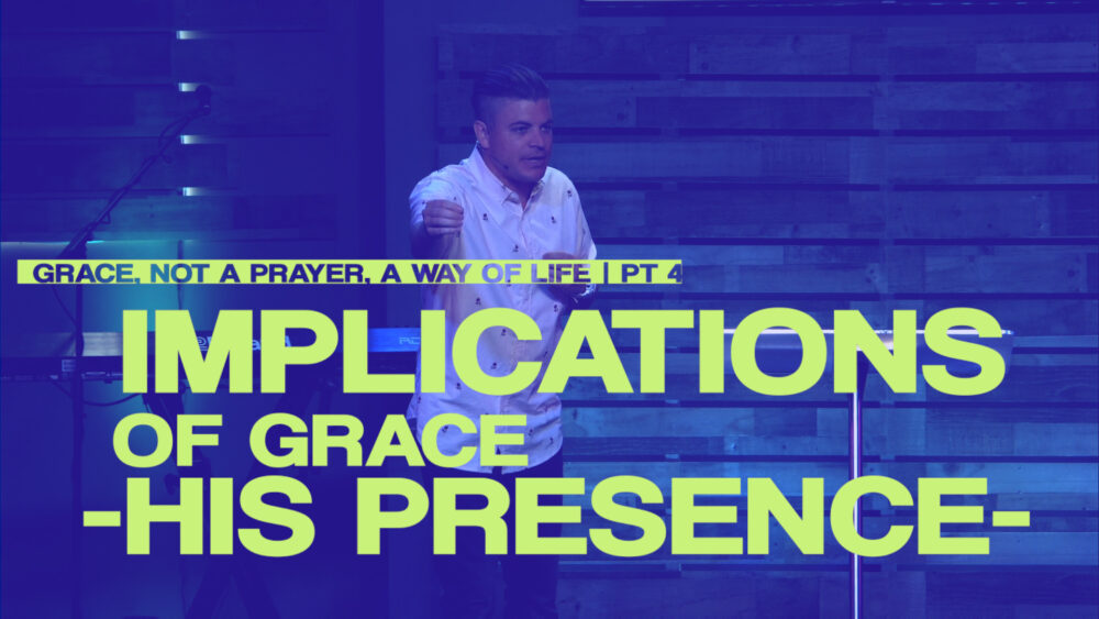 Implications of Grace - His Presence - Part 4 - Grace, Not a Prayer, a Way of Life