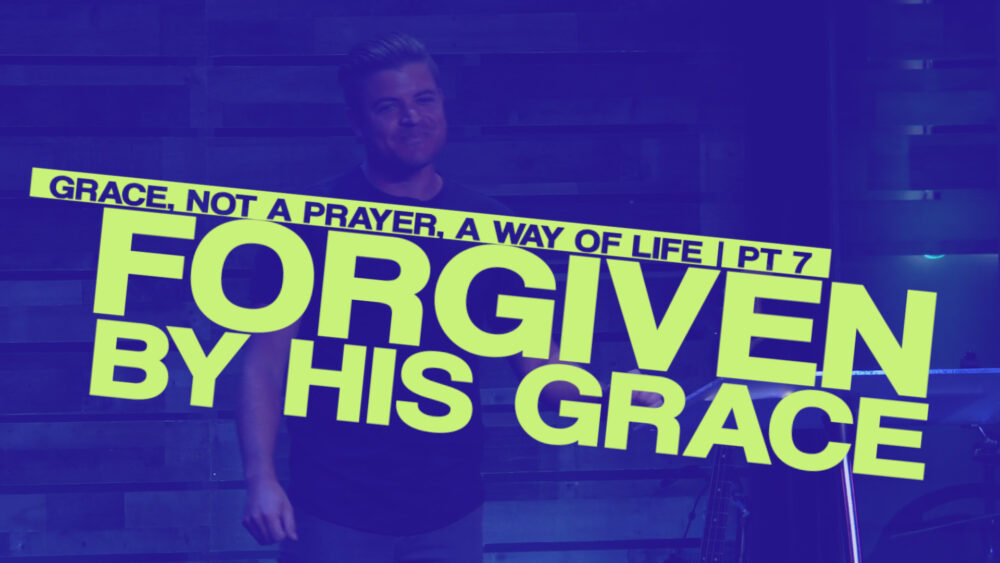 Forgiven by His Grace - Part 7 - Grace, Not a Prayer, a Way of Life Image