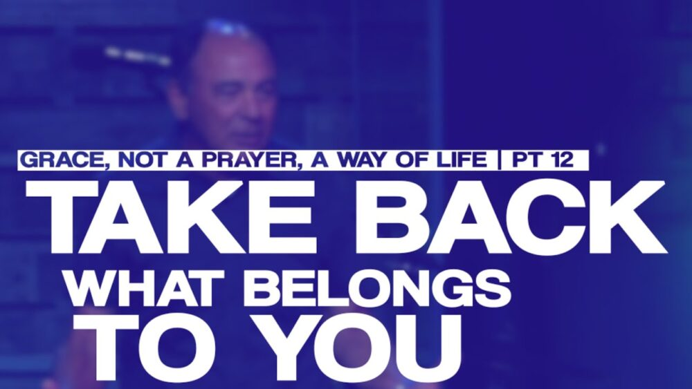 Take Back What Belongs To You - Part 13 - Grace, Not a Prayer, a Way of Life Image