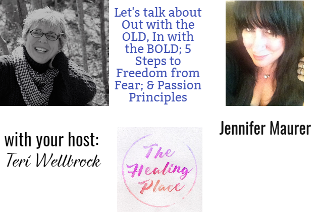 The Healing Place Podcast: Jennifer Maurer – Out with the OLD, In with the BOLD; 5 Steps to Freedom from Fear; & Passion Principles