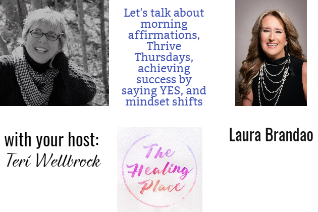 The Healing Place Podcast: Laura Brandao – Morning Affirmations; Thrive Thursdays; Achieving Success by saying YES; and Mindset Shifts