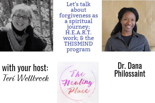 The Healing Place Podcast: Dr. Dana Philossaint – Forgiveness as a Spiritual Journey; H.E.A.R.T Work; & the THISMIND program