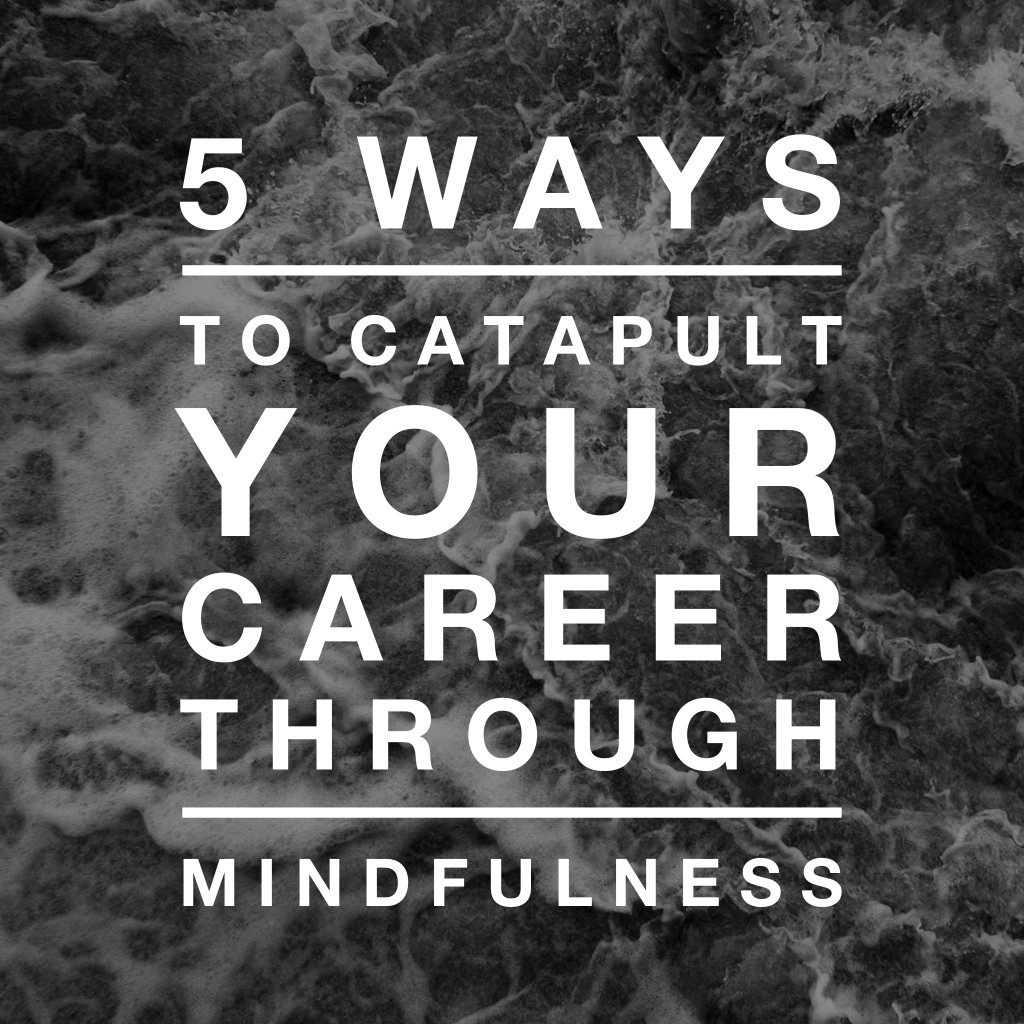 5 Ways to Catapult Your Career Through Mindfulness