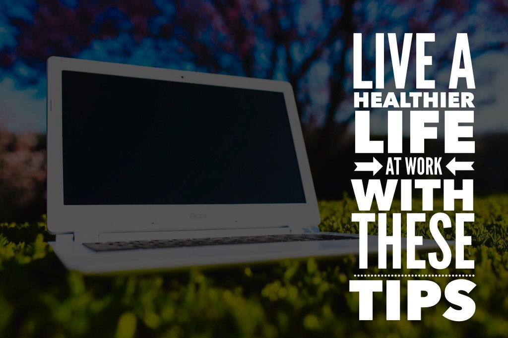 Live A Healthier Life At Work With These Tips