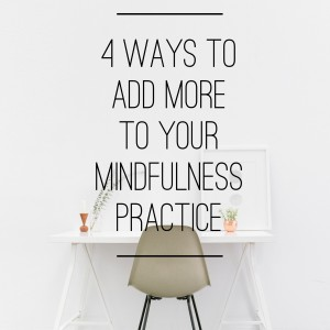 4 Ways to Add More to Your Mindfulness Practice