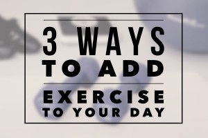 3 Ways To Add Exercise To Your Day