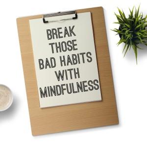 Break Those Bad Habits With Mindfulness