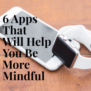 6 Apps That Will Help You Be More Mindful