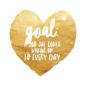 goal: a job she loves waking up to every day