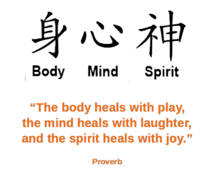 Chinese characters for body, mind, and spirit. Proverb: The boddy heals with play, the mind heals with laughter, and the spirit heals with joy.