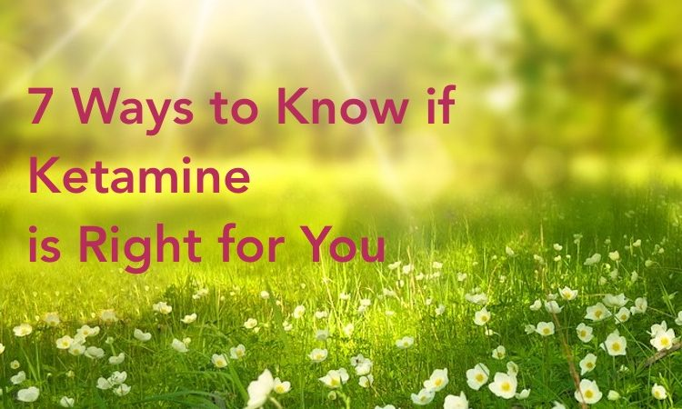 7 Ways Ketamine Right for You
